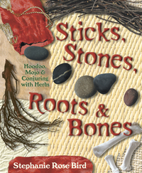 STICKS, STONES, ROOTS & BONES  Hoodoo, Mojo & Conjuring with Herbs
