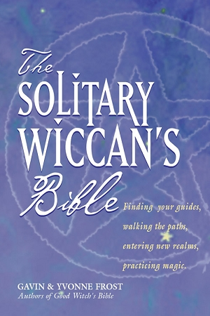 SOLITARY WICCAN'S BIBLE: Finding Your Guides, Walking the Paths, Entering New Realms, Practicing Magic