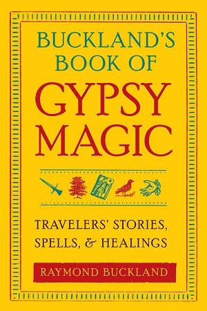 BUCKLAND'S BOOK OF GYPSY MAGIC  Travelers' Stories, Spells, and Healings