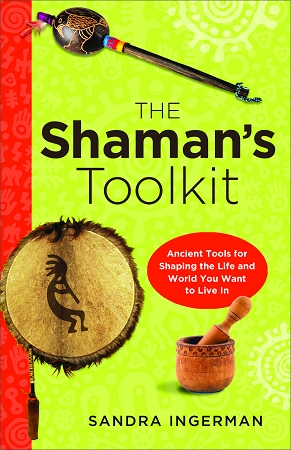 THE SHAMAN'S TOOL KIT: Ancient Tools for Shaping the Life and World You Want to Live In