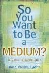 SO YOU WANT TO BE A MEDIUM?  A Down to Earth Guide