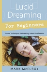 LUCID DREAMING FOR BEGINNERS Simple Techniques for Creating Interactive Dreams