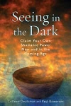 SEEING IN THE DARK: Claim Your Own Shamanic Power Now & In The Coming Age