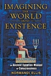 MAGINING THE WORLD INTO EXISTENCE: An Ancient Egyptian Manual Of Consciousness