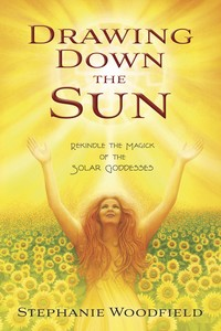 Drawing Down the Sun: Rekindle the Magick of the Solar Goddesses