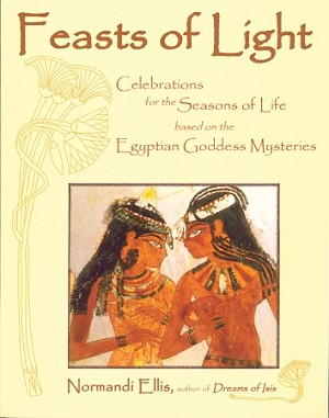 FEASTS OF LIGHT  Celebrations for the Seasons of Life based on the Egyptian Goddess Mysteries