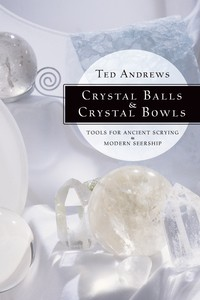 Crystal Balls & Crystal Bowls Tools for Ancient Scrying & Modern Seership