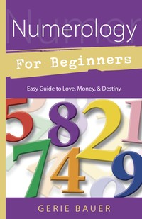 NUMEROLOGY FOR BEGINNERS: Easy Guide to: * Love * Money * Destiny
